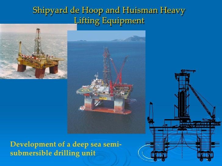 Shipyard de Hoop and Huisman Heavy                 Lifting Equipment     Development of a deep sea semi- submersible drill...