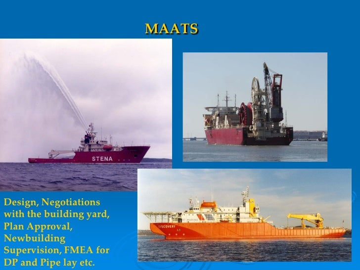 MAATS     Design, Negotiations with the building yard, Plan Approval, Newbuilding Supervision, FMEA for DP and Pipe lay et...