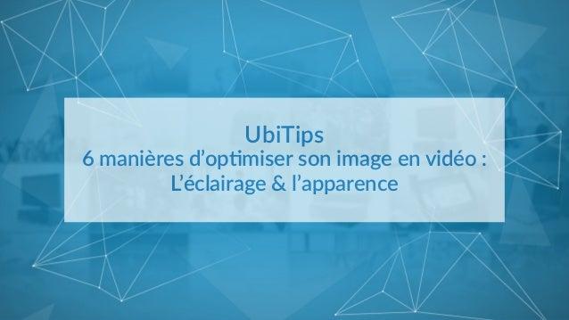 UbiTips   6 manières d'op2miser son image en vidéo :   L'éclairage & l'apparence