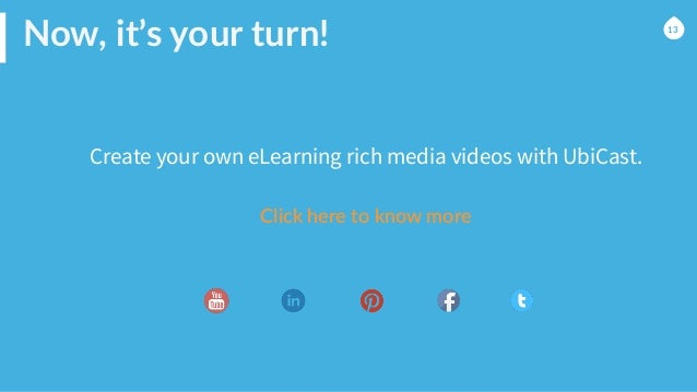 Now, it's your turn!   Create your own eLearning rich media videos with UbiCast. 13 Click here to know more