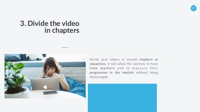 3. Divide the video   in chapters Divide your videos in several chapters or sequences, it will allow the learners to...