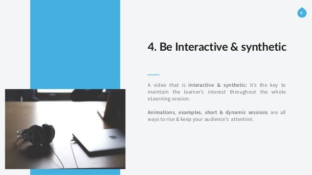 4. Be Interactive & synthetic A video that is interactive & synthetic: it's the key to maintain the learner's interest...