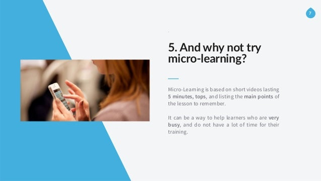 -‐ 5. And why not try   micro-‐learning? Micro-Learning is based on short videos lasting 5 minutes, tops, and list...