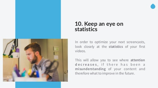 10. Keep an eye on  statistics In order to optimize your next screencasts, look closely at the statistics of your fir...