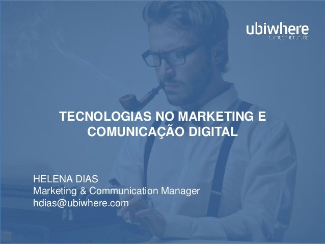 TECNOLOGIAS NO MARKETING E COMUNICAÇÃO DIGITAL HELENA DIAS Marketing & Communication Manager hdias@ubiwhere.com