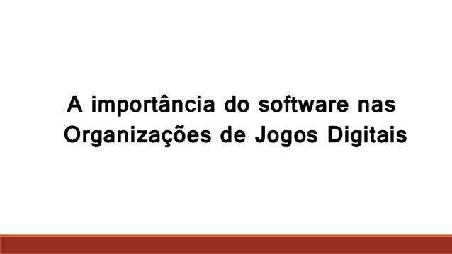 A importância do software nas Organizações de Jogos Digitais