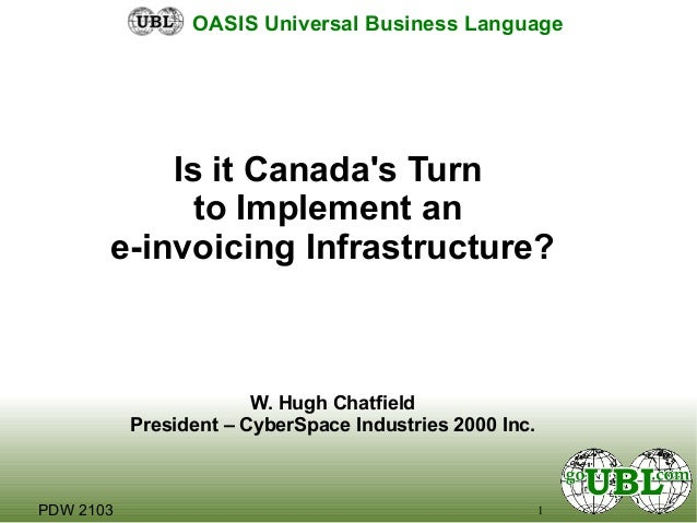 1PDW 2103 OASIS Universal Business Language Is it Canada's Turn to Implement an e-invoicing Infrastructure? W. Hugh Chatfi...