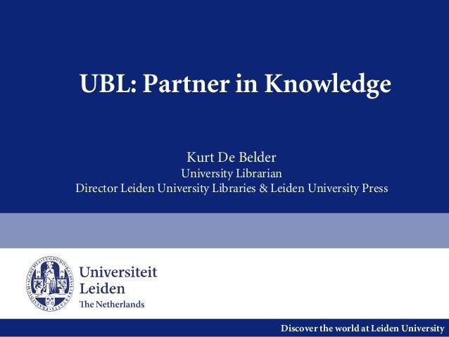 Discover the world at Leiden University UBL: Partner in Knowledge Kurt De Belder University Librarian Director Leiden Univ...
