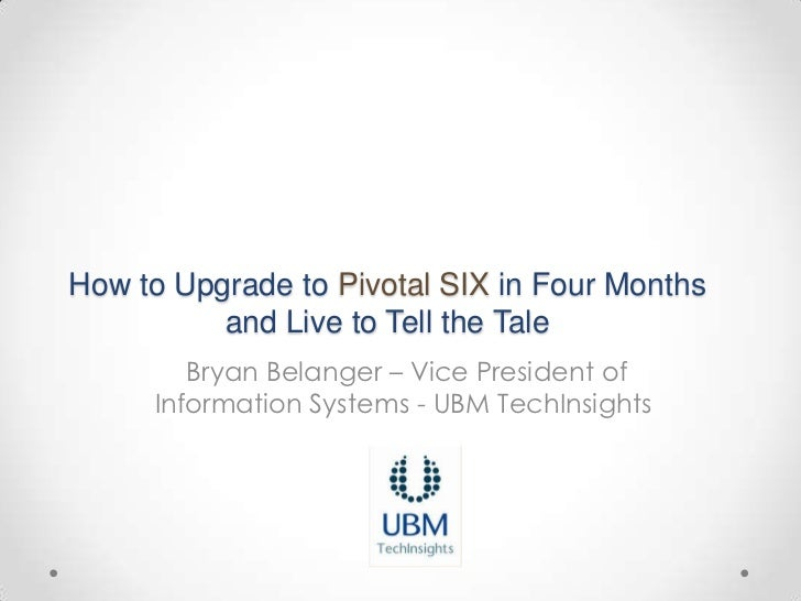 How to Upgrade to Pivotal SIX in Four Months          and Live to Tell the Tale        Bryan Belanger – Vice President of ...