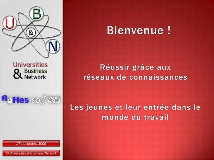 Bienvenue !<br />© Universities & Business Network<br />Réussir grâce aux<br />réseaux de connaissances<br />Les jeunes et...