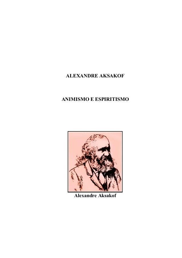 WWW.AUTORESESPIRITASCLASSICOS.COM ALEXANDRE AKSAKOF ANIMISMO E ESPIRITISMO Alexandre Aksakof