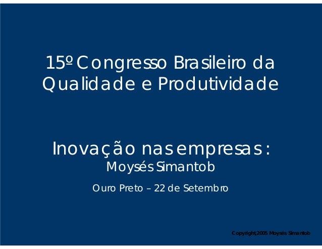 15º Congresso Brasileiro daQualidade e Produtividade Inovação nas empresas :       Moysés Simantob     Ouro Preto – 22 de ...