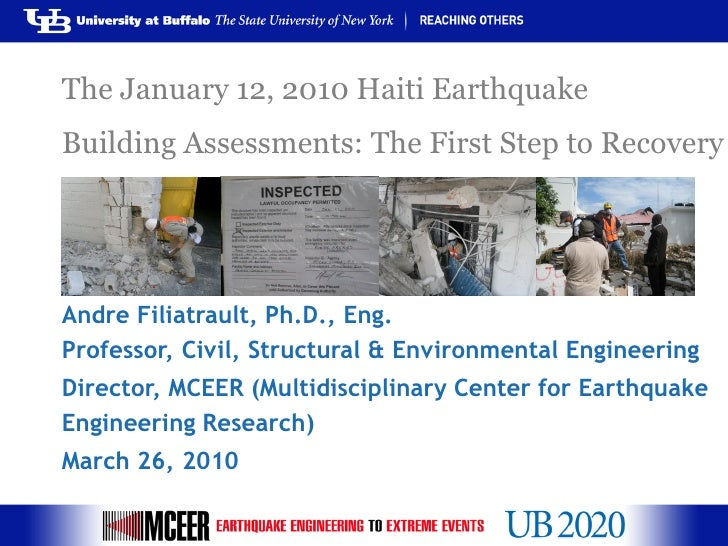 The January 12, 2010 Haiti EarthquakeBuilding Assessments: The First Step to RecoveryAndre Filiatrault, Ph.D., Eng.Profess...