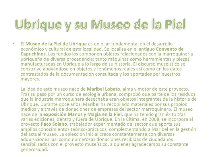 •   El Museo de la Piel de Ubrique es un pilar fundamental en el desarrollo    económico y cultural de esta localidad. Se ...