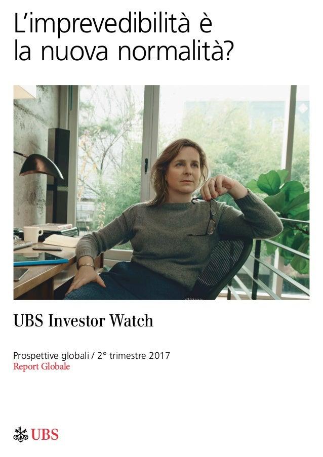 L'imprevedibilità è la nuova normalità? UBS Investor Watch Prospettive globali / 2° trimestre 2017 Report Globale