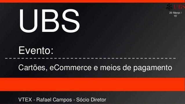 UBS Evento: Cartões, eCommerce e meios de pagamento VTEX - Rafael Campos - Sócio Diretor 20 Março / 15'