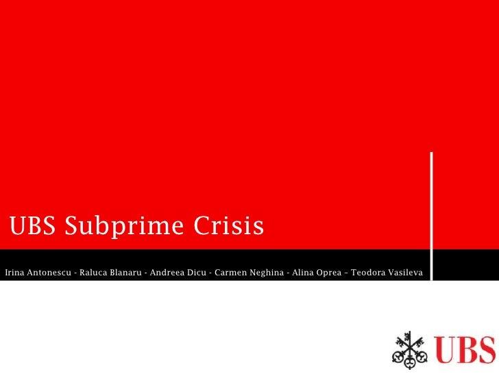 UBS Subprime Crisis Irina Antonescu - Raluca Blanaru - Andreea Dicu - Carmen Neghina - Alina Oprea – Teodora Vasileva