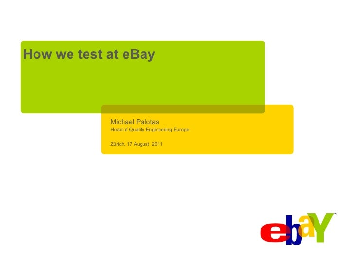 How we test at eBay            Michael Palotas            Head of Quality Engineering Europe            Zürich, 17 August ...