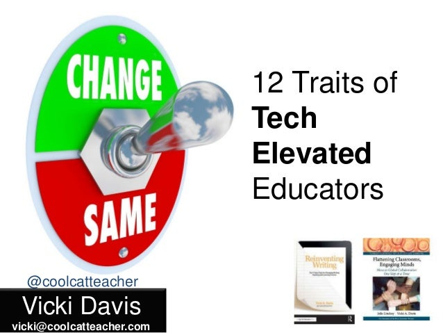 Vicki Davis vicki@coolcatteacher.com @coolcatteacher 12 Traits of Tech Elevated Educators