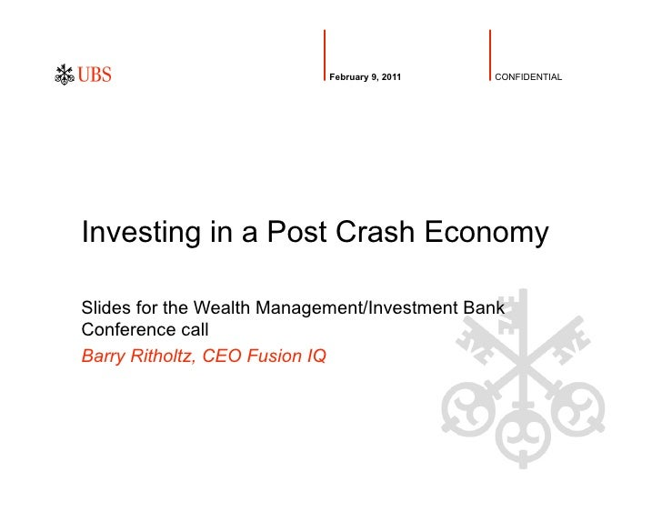 February 9, 2011   CONFIDENTIALInvesting in a Post Crash EconomySlides for the Wealth Management/Investment BankConference...