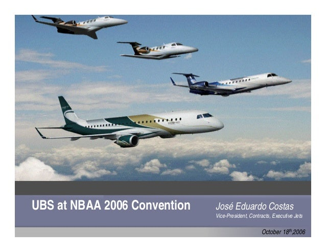 UBS at NBAA 2006 Convention October 18th,2006 José Eduardo Costas Vice-President, Contracts, Executive Jets