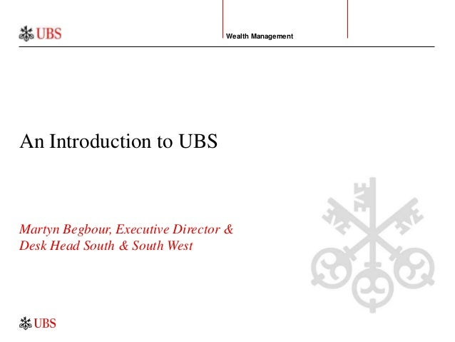 Martyn Begbour, Executive Director & Desk Head South & South West An Introduction to UBS Wealth Management