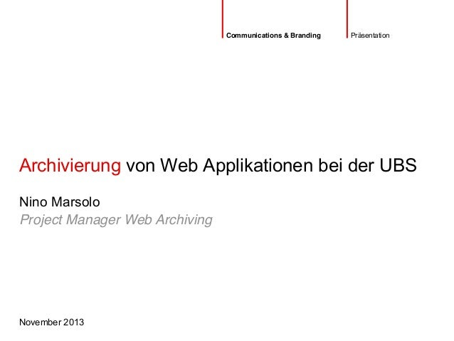 Archivierung von Web Applikationen bei der UBS November 2013 Nino Marsolo Präsentation Project Manager Web Archiving Commu...