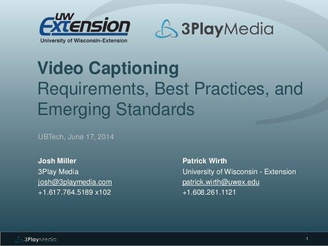 Video Captioning Requirements, Best Practices, and Emerging Standards UBTech, June 17, 2014 Josh Miller 3Play Media josh@3...