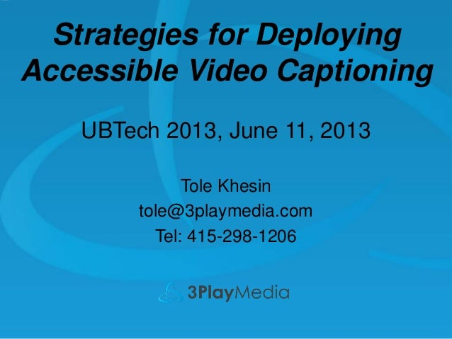 Strategies for Deploying Accessible Video Captioning UBTech 2013, June 11, 2013 Tole Khesin tole@3playmedia.com Tel: 415-2...