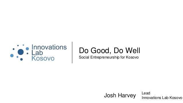 Do Good, Do Well Social Entrepreneurship for Kosovo Josh Harvey Lead Innovations Lab Kosovo