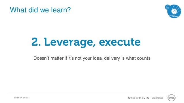 Office of the CTO - EnterpriseSlide 37 of 42 2. Leverage, execute Doesn't matter if it's not your idea, delivery is what c...