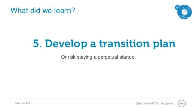 Office of the CTO - EnterpriseSlide 40 of 42 5. Develop a transition plan Or risk staying a perpetual startup What did we ...