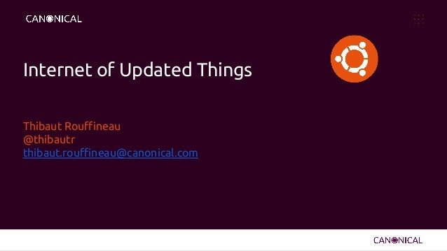 Internet of Updated Things Thibaut Rouffineau @thibautr thibaut.rouffineau@canonical.com