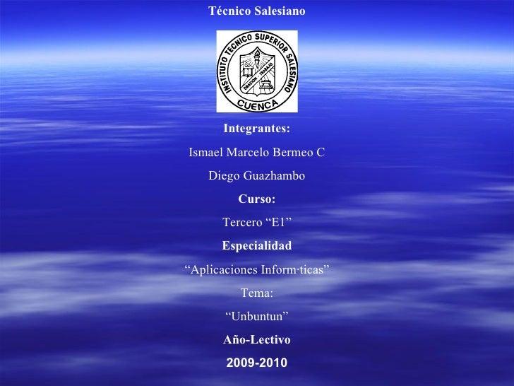 "Técnico Salesiano Integrantes: Ismael Marcelo Bermeo C Diego Guazhambo Curso: Tercero ""E1"" Especialidad "" Aplicaciones Inf..."
