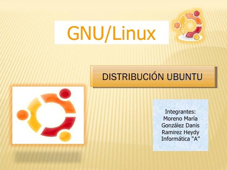 "GNU/Linux DISTRIBUCIÓN  UBUNTU Integrantes: Moreno María González Danis Ramirez Heydy Informática ""A"""