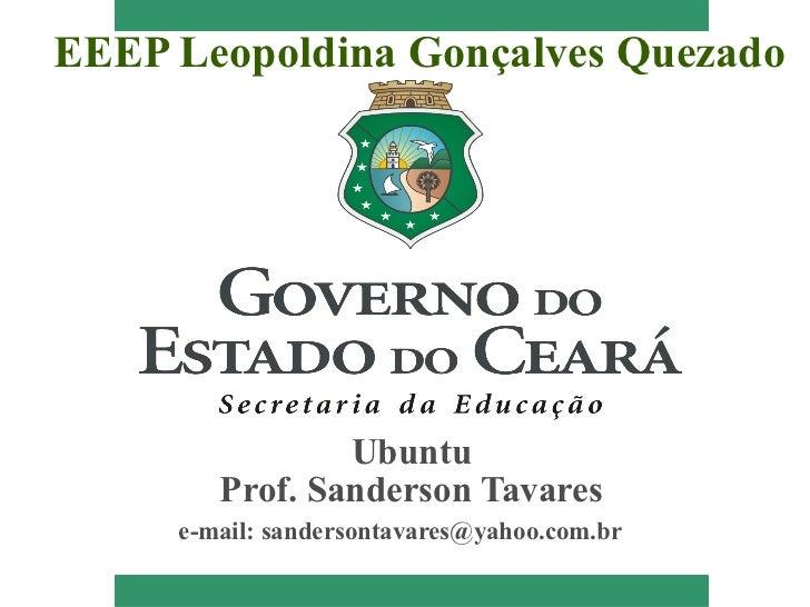 EEEP Leopoldina Gonçalves Quezado                Ubuntu        Prof. Sanderson Tavares     e-mail: sandersontavares@yahoo....