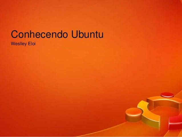 Conhecendo UbuntuWeslley Eloi
