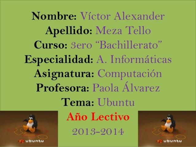 """Nombre: Víctor Alexander Apellido: Meza Tello Curso: 3ero """"Bachillerato"""" Especialidad: A. Informáticas Asignatura: Computa..."""