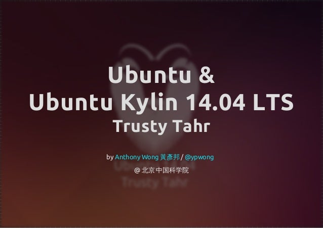 Ubuntu & Ubuntu Kylin 14.04 LTS Trusty Tahr by / @ 北京 中国科学院 Anthony Wong 黃彥邦 @ypwong