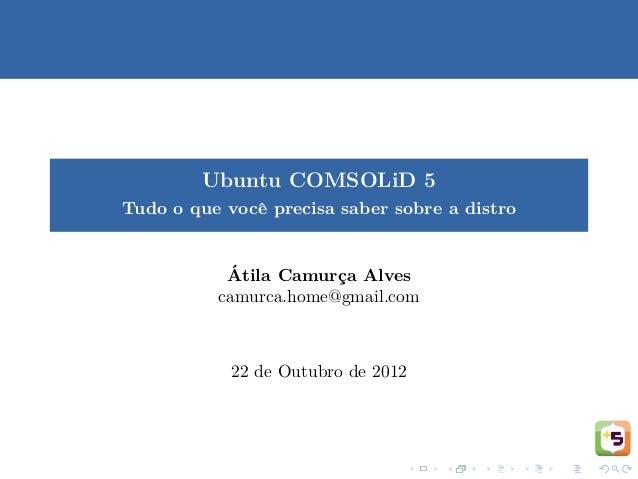 Ubuntu COMSOLiD 5Tudo o que vocˆ precisa saber sobre a distro              e           ´           Atila Camurca Alves    ...