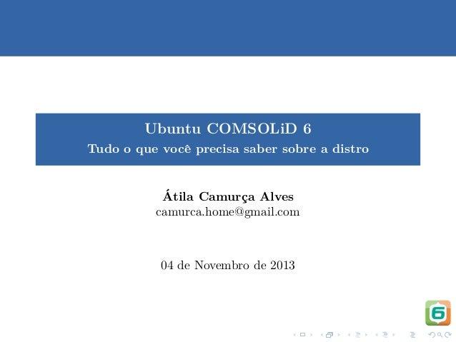 Ubuntu COMSOLiD 6 Tudo o que vocˆ precisa saber sobre a distro e  ´ Atila Camurca Alves ¸ camurca.home@gmail.com  04 de No...