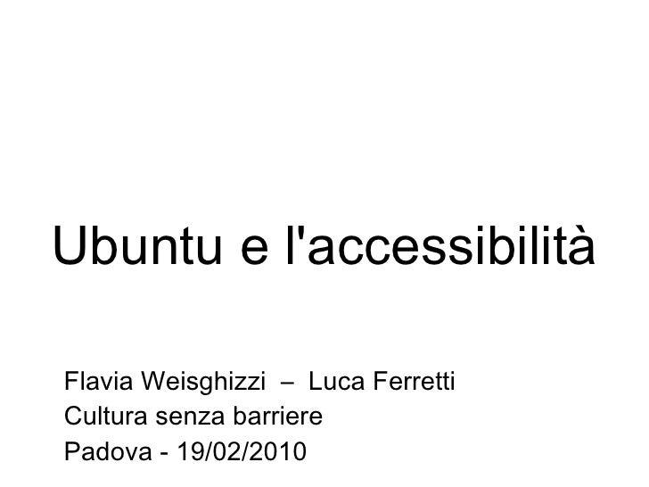 Ubuntu e l'accessibilità Flavia Weisghizzi  –  Luca Ferretti Cultura senza barriere Padova - 19/02/2010