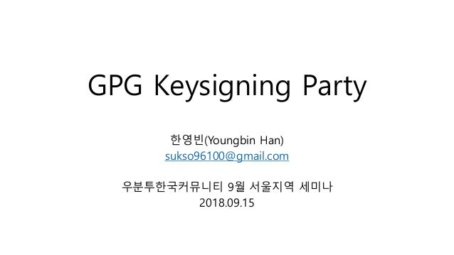 GPG Keysigning Party 한영빈(Youngbin Han) sukso96100@gmail.com 우분투한국커뮤니티 9월 서울지역 세미나 2018.09.15