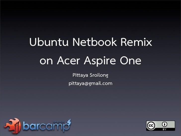 Ubuntu Netbook Remix  on Acer Aspire One         Pittaya Sroilong       pittaya@gmail.com
