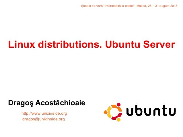 """Linux distributions. Ubuntu Server Dragoş Acostăchioaie http://www.unixinside.org dragos@unixinside.org Şcoala de vară """"In..."""