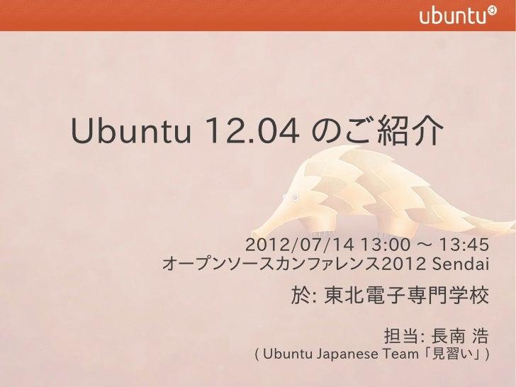 Ubuntu 12.04 のご紹介         2012/07/14 13:00 〜 13:45    オープンソースカンファレンス2012 Sendai                於: 東北電子専門学校                ...