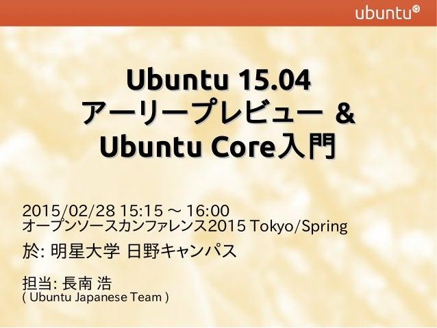 Ubuntu 15.04Ubuntu 15.04 アーリープレビューアーリープレビュー && Ubuntu CoreUbuntu Core入門入門 2015/02/28 15:15 〜 16:00 オープンソースカンファレンス2015 Toky...