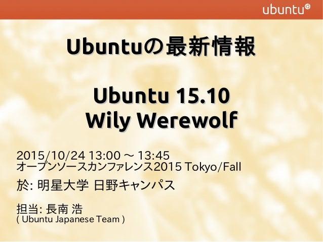 UbuntuUbuntuの最新情報の最新情報 Ubuntu 15.10Ubuntu 15.10 Wily WerewolfWily Werewolf 2015/10/24 13:00 〜 13:45 オープンソースカンファレンス2015 Tok...