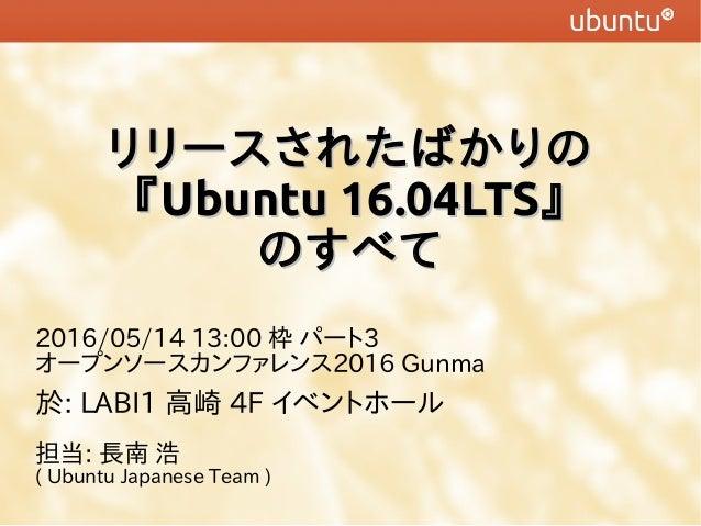 リリースされたばかりのリリースされたばかりの 『『Ubuntu 16.04LTSUbuntu 16.04LTS』』 のすべてのすべて 2016/05/14 13:00 枠 パート3 オープンソースカンファレンス2016 Gunma 於: LAB...