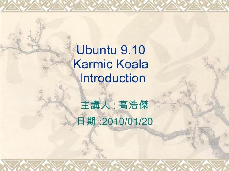 Ubuntu 9.10  Karmic Koala  Introduction 主講人 : 高浩傑 日期 :2010/01/20